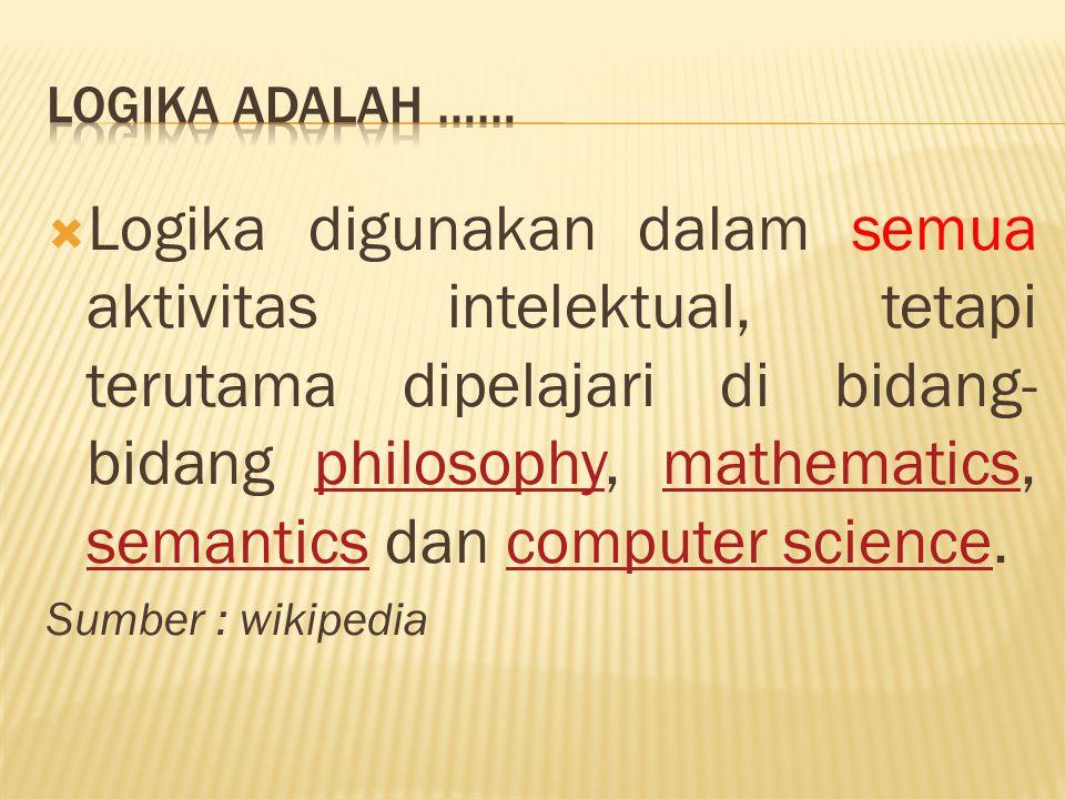  Logika digunakan dalam semua aktivitas intelektual, tetapi terutama dipelajari di bidang- bidang philosophy, mathematics, semantics dan computer sci