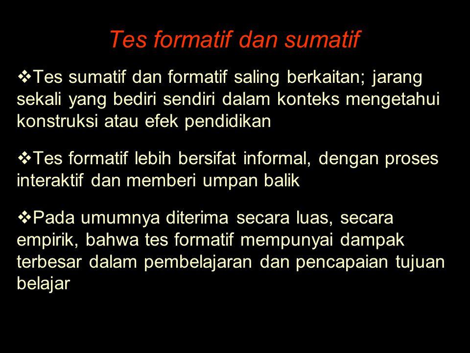 Tes formatif dan sumatif  Tes sumatif dan formatif saling berkaitan; jarang sekali yang bediri sendiri dalam konteks mengetahui konstruksi atau efek