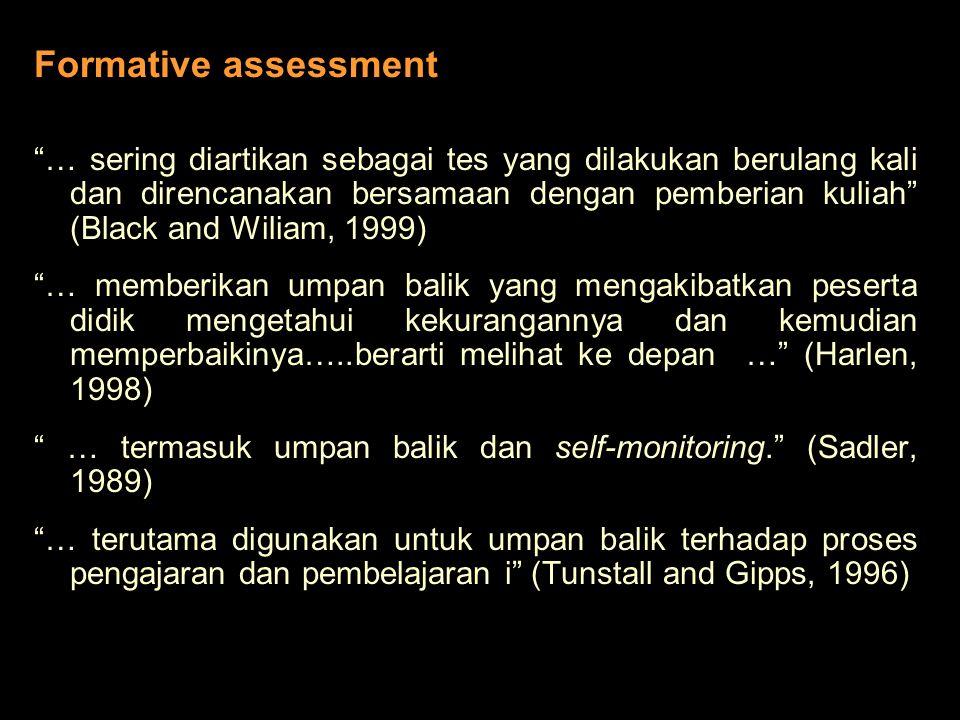 Formative assessment … sering diartikan sebagai tes yang dilakukan berulang kali dan direncanakan bersamaan dengan pemberian kuliah (Black and Wiliam, 1999) … memberikan umpan balik yang mengakibatkan peserta didik mengetahui kekurangannya dan kemudian memperbaikinya…..berarti melihat ke depan … (Harlen, 1998) … termasuk umpan balik dan self-monitoring. (Sadler, 1989) … terutama digunakan untuk umpan balik terhadap proses pengajaran dan pembelajaran i (Tunstall and Gipps, 1996)