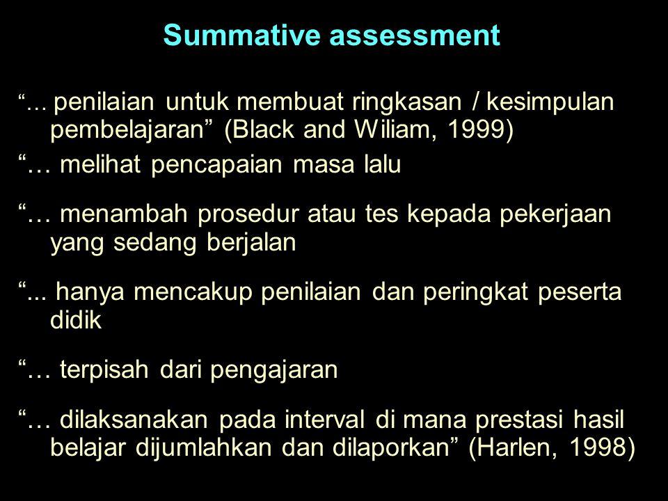 Summative assessment … penilaian untuk membuat ringkasan / kesimpulan pembelajaran (Black and Wiliam, 1999) … melihat pencapaian masa lalu … menambah prosedur atau tes kepada pekerjaan yang sedang berjalan ...