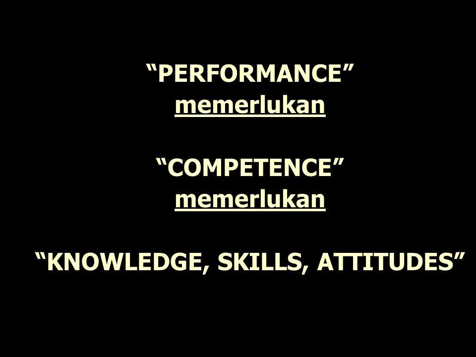 PERFORMANCE memerlukan COMPETENCE memerlukan KNOWLEDGE, SKILLS, ATTITUDES