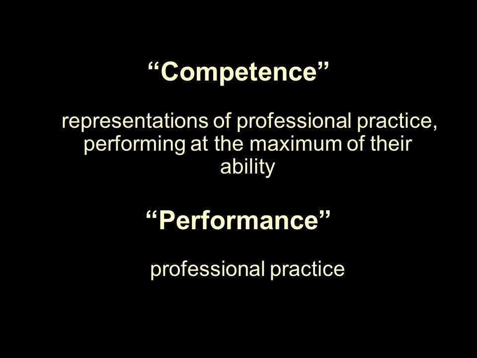 Competence what professionals can do irepresentations of professional practice, performing at the maximum of their ability Performance what professionals actually do in their professional practice