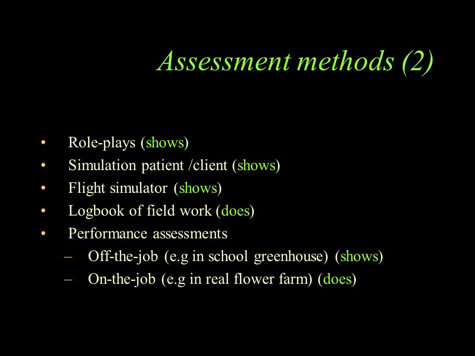Assessment methods (2) Role-plays (shows) Simulation patient /client (shows) Flight simulator (shows) Logbook of field work (does) Performance assessments –Off-the-job (e.g in school greenhouse) (shows) –On-the-job (e.g in real flower farm) (does)
