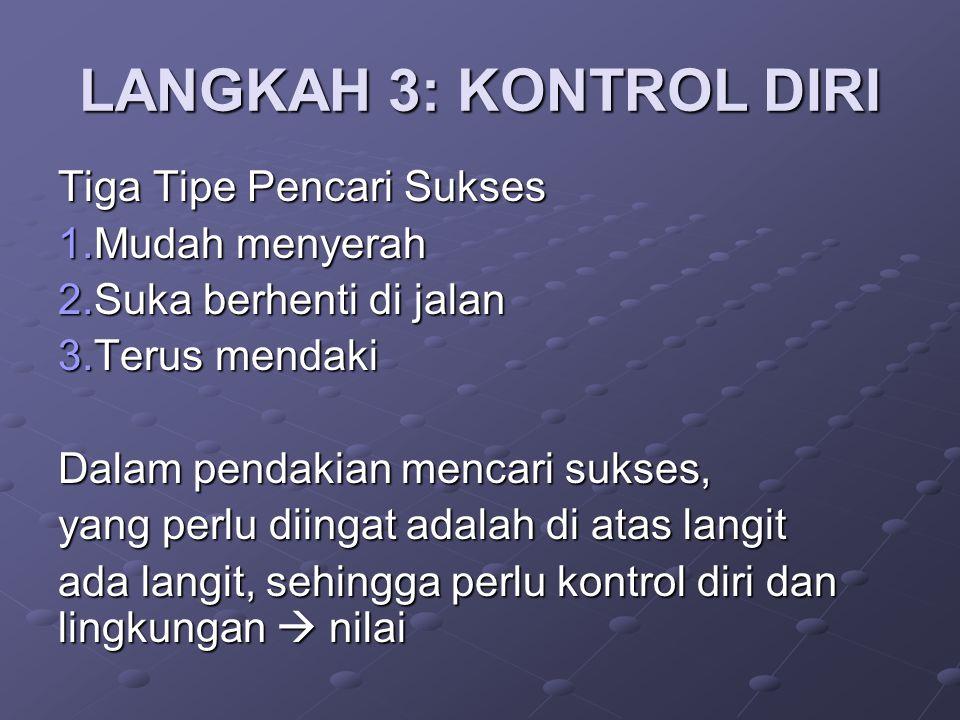 LANGKAH 3: KONTROL DIRI Tiga Tipe Pencari Sukses 1.Mudah menyerah 2.Suka berhenti di jalan 3.Terus mendaki Dalam pendakian mencari sukses, yang perlu