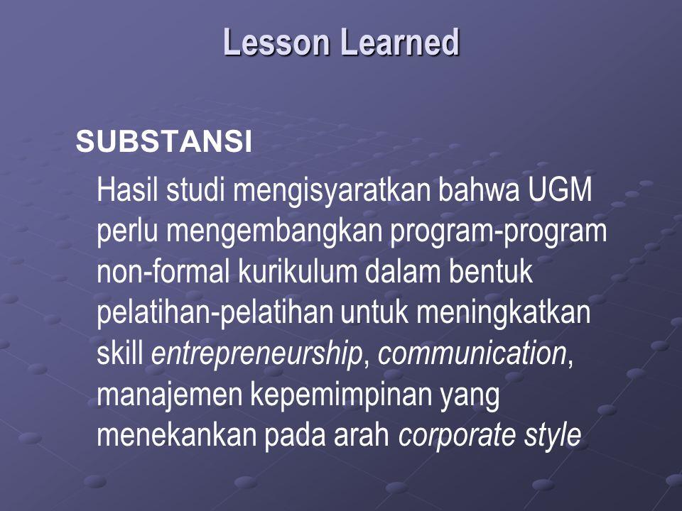 Lesson Learned SUBSTANSI Hasil studi mengisyaratkan bahwa UGM perlu mengembangkan program-program non-formal kurikulum dalam bentuk pelatihan-pelatihan untuk meningkatkan skill entrepreneurship, communication, manajemen kepemimpinan yang menekankan pada arah corporate style