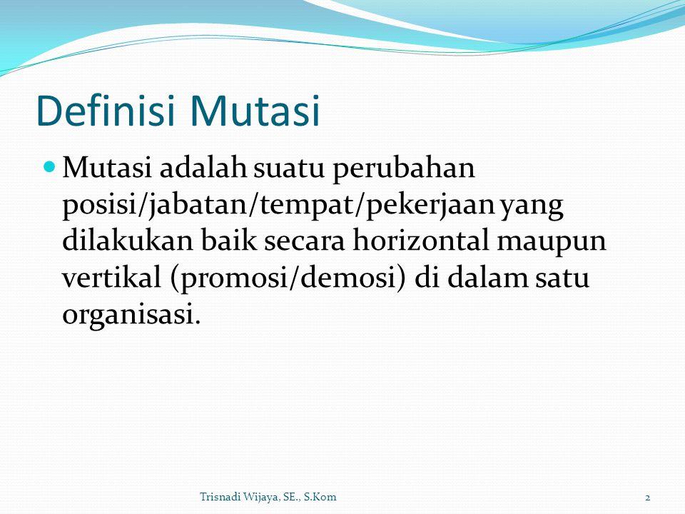 Definisi Mutasi Mutasi adalah suatu perubahan posisi/jabatan/tempat/pekerjaan yang dilakukan baik secara horizontal maupun vertikal (promosi/demosi) d