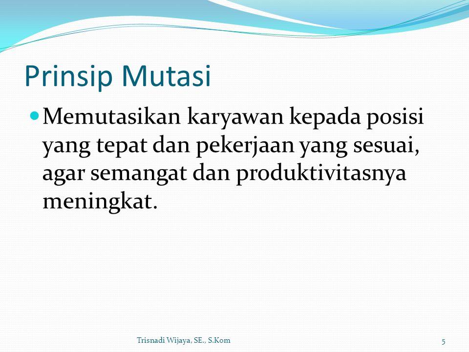 Prinsip Mutasi Memutasikan karyawan kepada posisi yang tepat dan pekerjaan yang sesuai, agar semangat dan produktivitasnya meningkat. Trisnadi Wijaya,