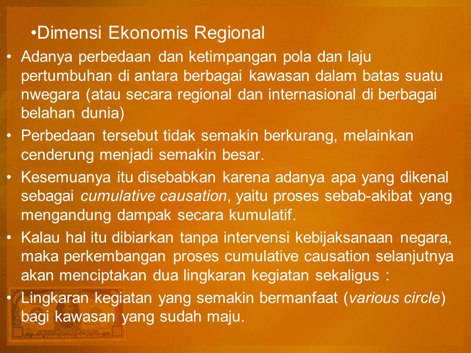 Dimensi Ekonomis Regional Adanya perbedaan dan ketimpangan pola dan laju pertumbuhan di antara berbagai kawasan dalam batas suatu nwegara (atau secara regional dan internasional di berbagai belahan dunia) Perbedaan tersebut tidak semakin berkurang, melainkan cenderung menjadi semakin besar.