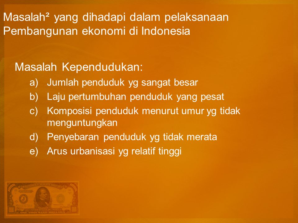 Masalah² yang dihadapi dalam pelaksanaan Pembangunan ekonomi di Indonesia Masalah Kependudukan: a)Jumlah penduduk yg sangat besar b)Laju pertumbuhan penduduk yang pesat c)Komposisi penduduk menurut umur yg tidak menguntungkan d)Penyebaran penduduk yg tidak merata e)Arus urbanisasi yg relatif tinggi