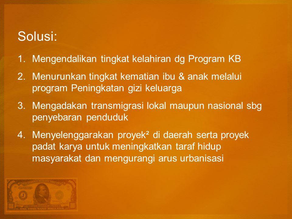 Solusi: 1.Mengendalikan tingkat kelahiran dg Program KB 2.Menurunkan tingkat kematian ibu & anak melalui program Peningkatan gizi keluarga 3.Mengadaka