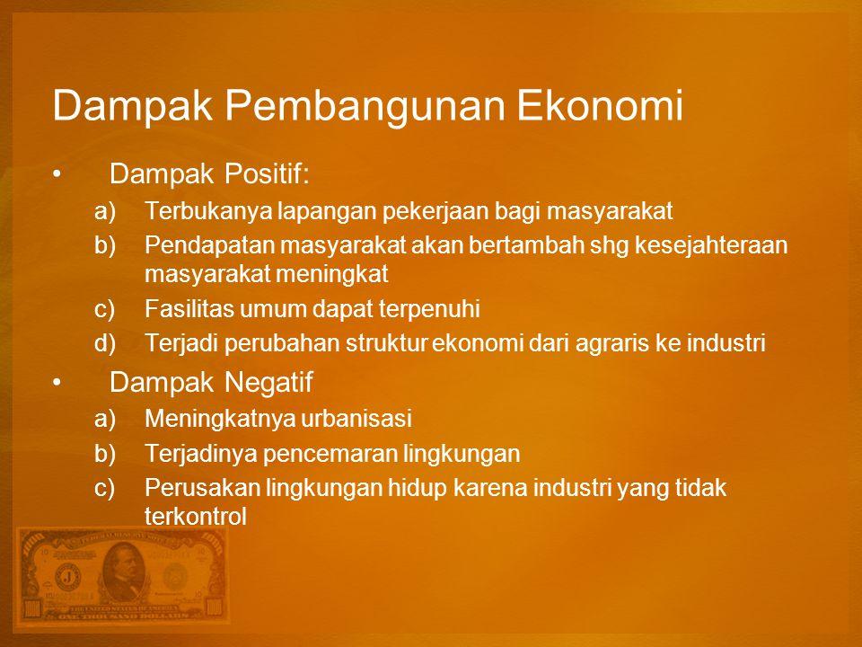 Dampak Pembangunan Ekonomi Dampak Positif: a)Terbukanya lapangan pekerjaan bagi masyarakat b)Pendapatan masyarakat akan bertambah shg kesejahteraan ma