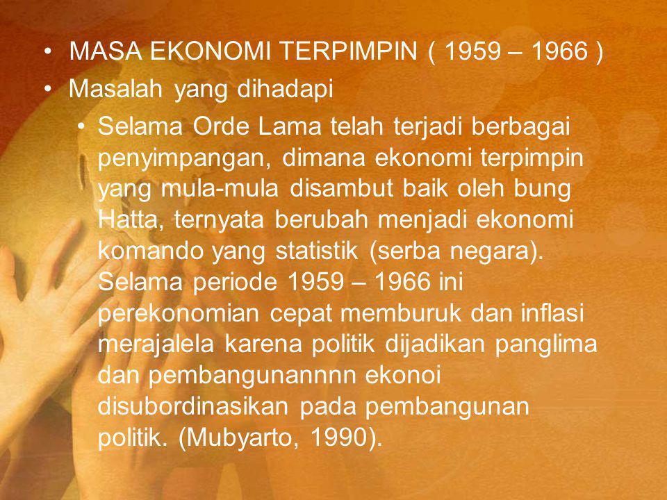 MASA EKONOMI TERPIMPIN ( 1959 – 1966 ) Masalah yang dihadapi Selama Orde Lama telah terjadi berbagai penyimpangan, dimana ekonomi terpimpin yang mula-mula disambut baik oleh bung Hatta, ternyata berubah menjadi ekonomi komando yang statistik (serba negara).