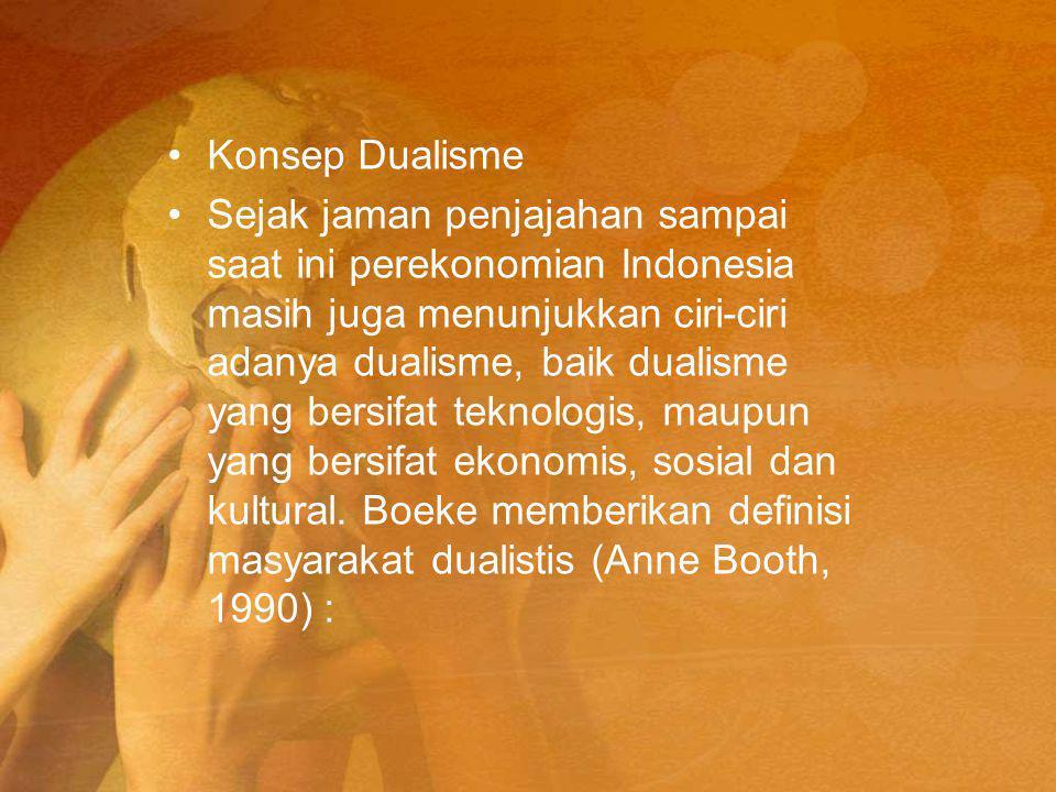 Konsep Dualisme Sejak jaman penjajahan sampai saat ini perekonomian Indonesia masih juga menunjukkan ciri-ciri adanya dualisme, baik dualisme yang bersifat teknologis, maupun yang bersifat ekonomis, sosial dan kultural.