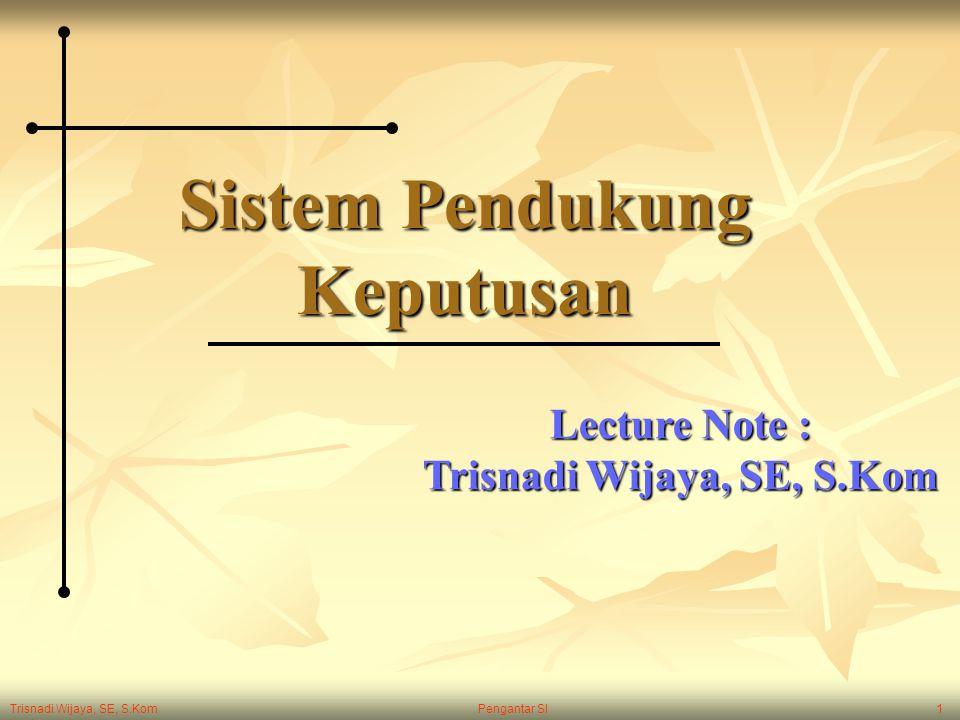 Trisnadi Wijaya, SE, S.Kom Pengantar SI1 Sistem Pendukung Keputusan Lecture Note : Trisnadi Wijaya, SE, S.Kom