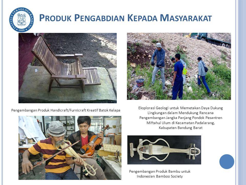 P RODUK P ENGABDIAN K EPADA M ASYARAKAT Eksplorasi Geologi untuk Memetakan Daya Dukung Lingkungan dalam Mendukung Rencana Pengembangan Jangka Panjang Pondok Pesantren Miftahul Ulum di Kecamatan Padalarang, Kabupaten Bandung Barat Pengembangan Produk Bambu untuk Indonesian Bamboo Society Pengembangan Produk Handicraft/Furnicraft Kreatif Batok Kelapa