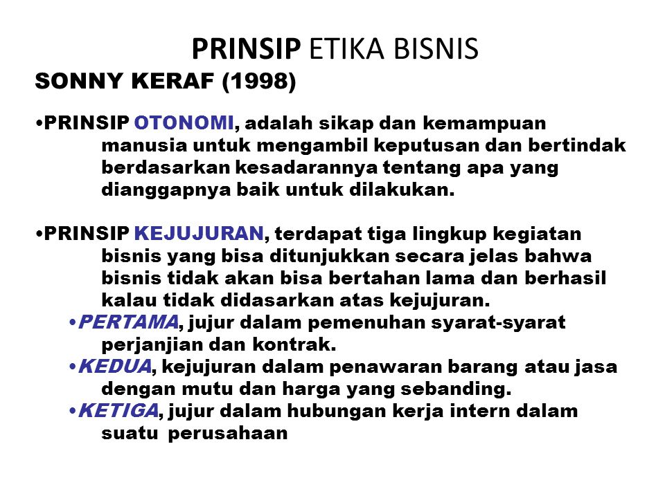 PRINSIP ETIKA BISNIS SONNY KERAF (1998) PRINSIP OTONOMI, adalah sikap dan kemampuan manusia untuk mengambil keputusan dan bertindak berdasarkan kesadarannya tentang apa yang dianggapnya baik untuk dilakukan.
