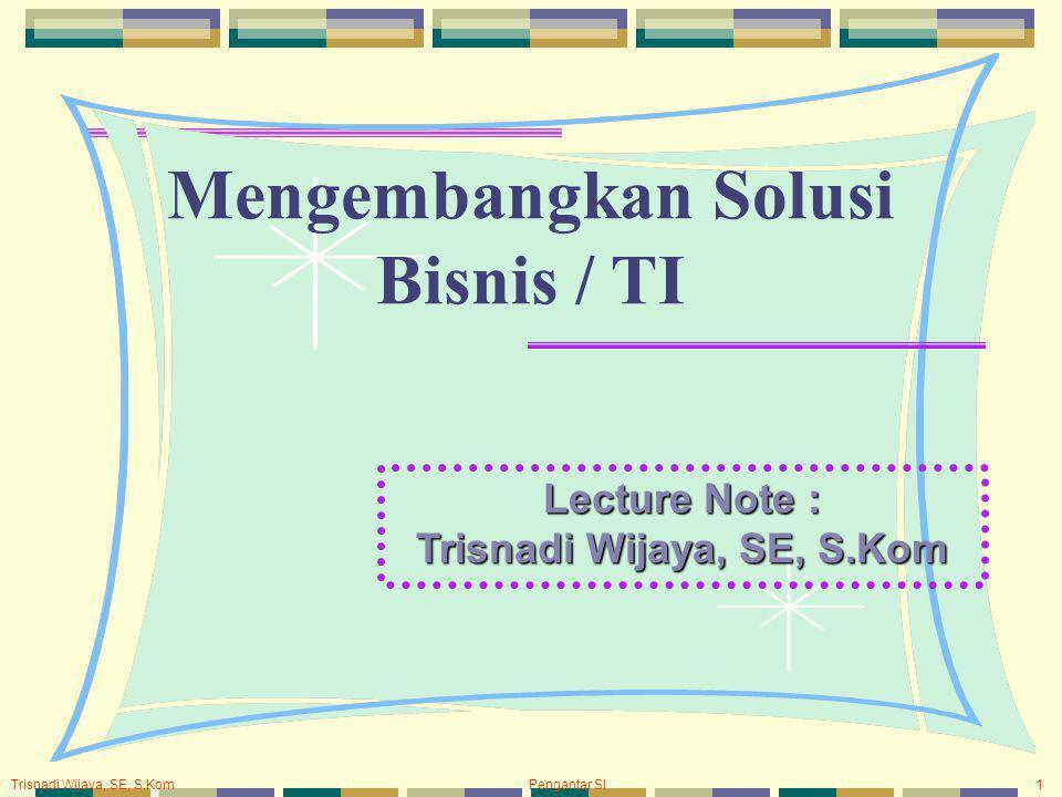 Trisnadi Wijaya, SE, S.Kom Pengantar SI1 Mengembangkan Solusi Bisnis / TI Lecture Note : Trisnadi Wijaya, SE, S.Kom