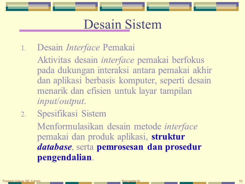 Trisnadi Wijaya, SE, S.Kom Pengantar SI15 Desain Sistem 1. Desain Interface Pemakai Aktivitas desain interface pemakai berfokus pada dukungan interaks