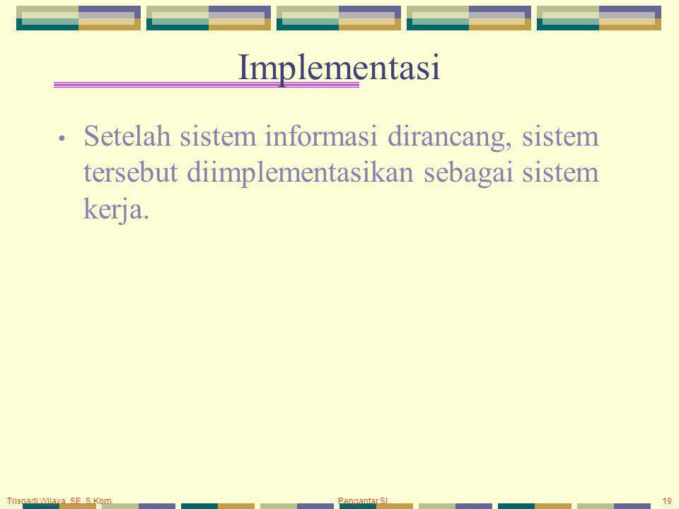 Trisnadi Wijaya, SE, S.Kom Pengantar SI19 Implementasi Setelah sistem informasi dirancang, sistem tersebut diimplementasikan sebagai sistem kerja.