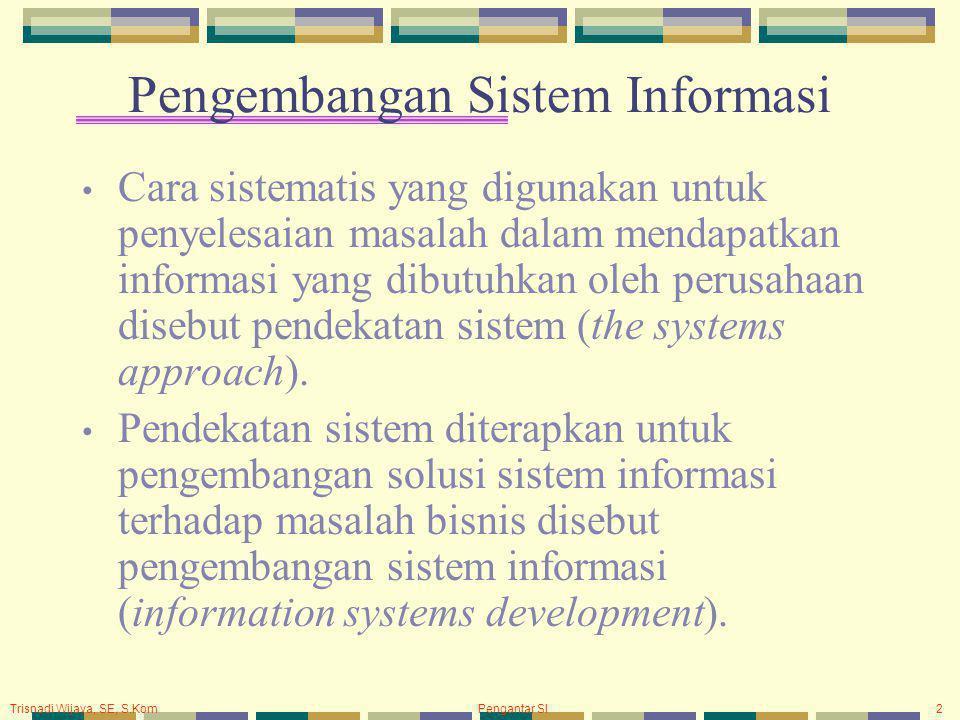 Pengantar SI2 Pengembangan Sistem Informasi Cara sistematis yang digunakan untuk penyelesaian masalah dalam mendapatkan informasi yang dibutuhkan oleh perusahaan disebut pendekatan sistem (the systems approach).