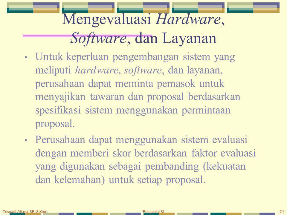 Trisnadi Wijaya, SE, S.Kom Pengantar SI21 Mengevaluasi Hardware, Software, dan Layanan Untuk keperluan pengembangan sistem yang meliputi hardware, software, dan layanan, perusahaan dapat meminta pemasok untuk menyajikan tawaran dan proposal berdasarkan spesifikasi sistem menggunakan permintaan proposal.