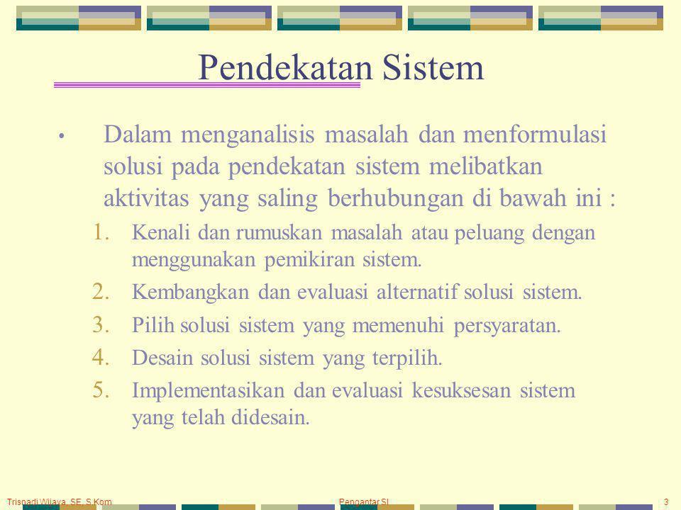 Trisnadi Wijaya, SE, S.Kom Pengantar SI3 Pendekatan Sistem Dalam menganalisis masalah dan menformulasi solusi pada pendekatan sistem melibatkan aktivitas yang saling berhubungan di bawah ini : 1.