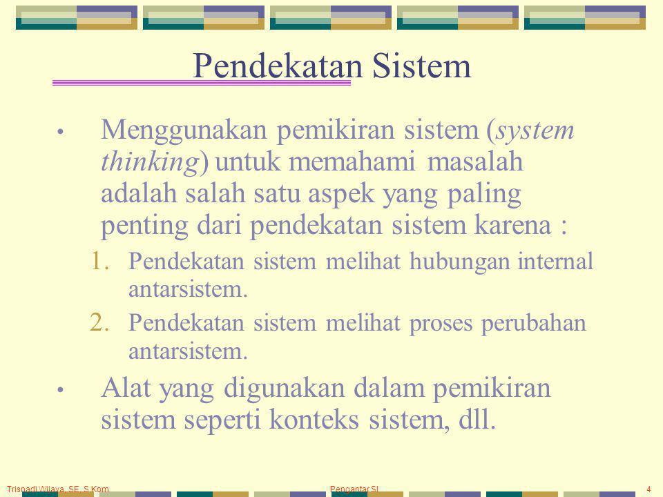 Trisnadi Wijaya, SE, S.Kom Pengantar SI4 Pendekatan Sistem Menggunakan pemikiran sistem (system thinking) untuk memahami masalah adalah salah satu aspek yang paling penting dari pendekatan sistem karena : 1.