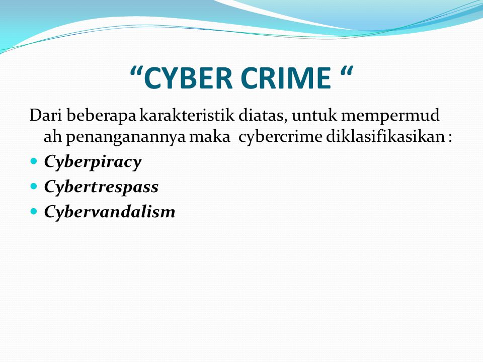 """CYBER CRIME "" Dari beberapa karakteristik diatas, untuk mempermud ah penanganannya maka cybercrime diklasifikasikan : Cyberpiracy Cybertrespass Cyber"