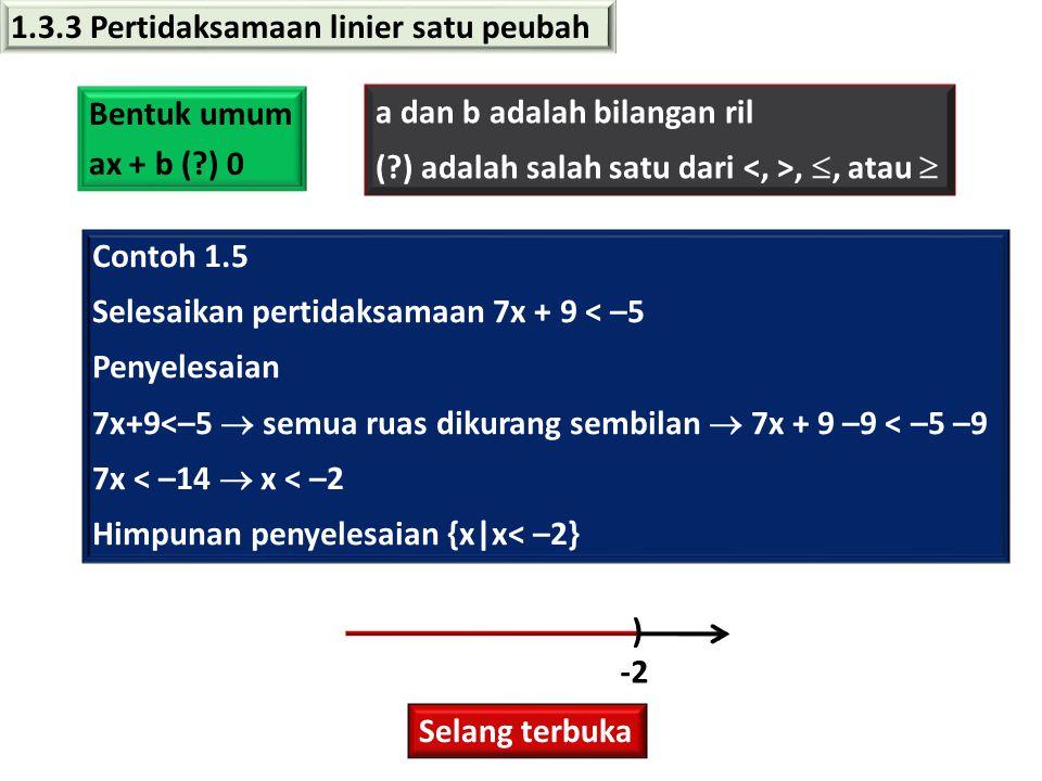 1.3.3 Pertidaksamaan linier satu peubah Bentuk umum ax + b (?) 0 a dan b adalah bilangan ril (?) adalah salah satu dari, , atau  Contoh 1.5 Selesaikan pertidaksamaan 7x + 9 < –5 Penyelesaian 7x+9<–5  semua ruas dikurang sembilan  7x + 9 –9 < –5 –9 7x < –14  x < –2 Himpunan penyelesaian {x|x< –2} Selang terbuka ) -2