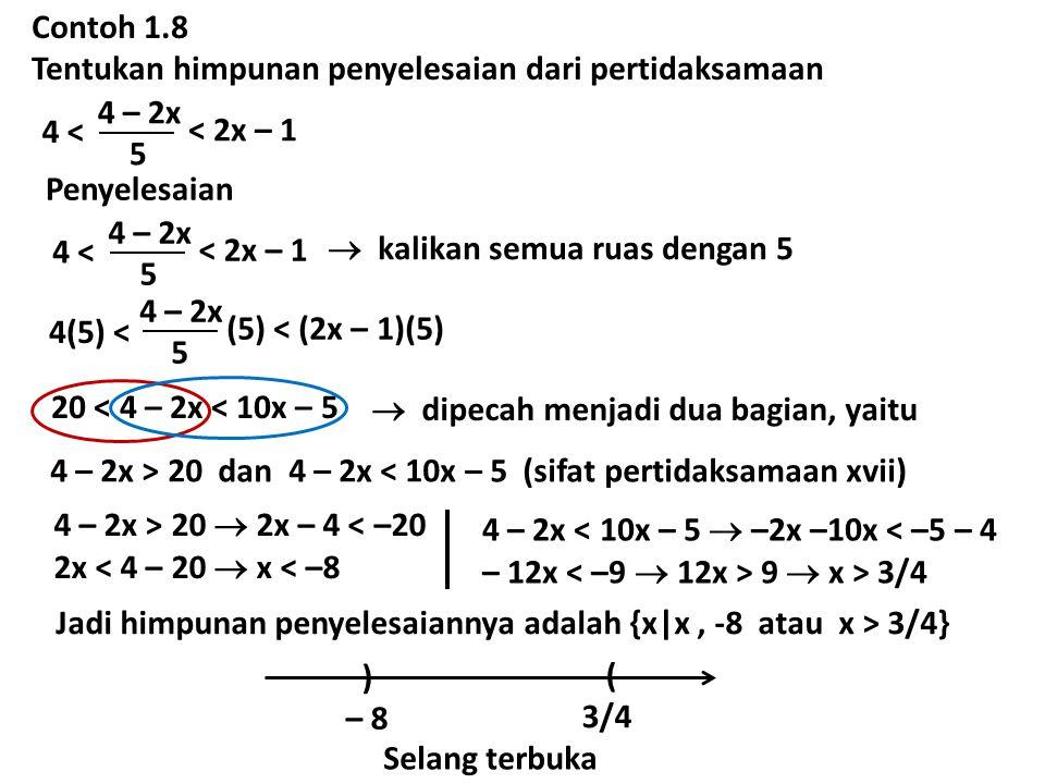 Contoh 1.8 Tentukan himpunan penyelesaian dari pertidaksamaan 4 – 2x 5 4 < < 2x – 1 Penyelesaian 4 – 2x 5 4 < < 2x – 1  kalikan semua ruas dengan 5 4 – 2x 5 4(5) < (5) < (2x – 1)(5) 20 < 4 – 2x < 10x – 5  dipecah menjadi dua bagian, yaitu 4 – 2x > 20 dan 4 – 2x < 10x – 5 (sifat pertidaksamaan xvii) 4 – 2x > 20  2x – 4 < –20 2x < 4 – 20  x < –8 4 – 2x < 10x – 5  –2x –10x < –5 – 4 – 12x 9  x > 3/4 Jadi himpunan penyelesaiannya adalah {x|x, -8 atau x > 3/4} ( 3/4 ) – 8 Selang terbuka
