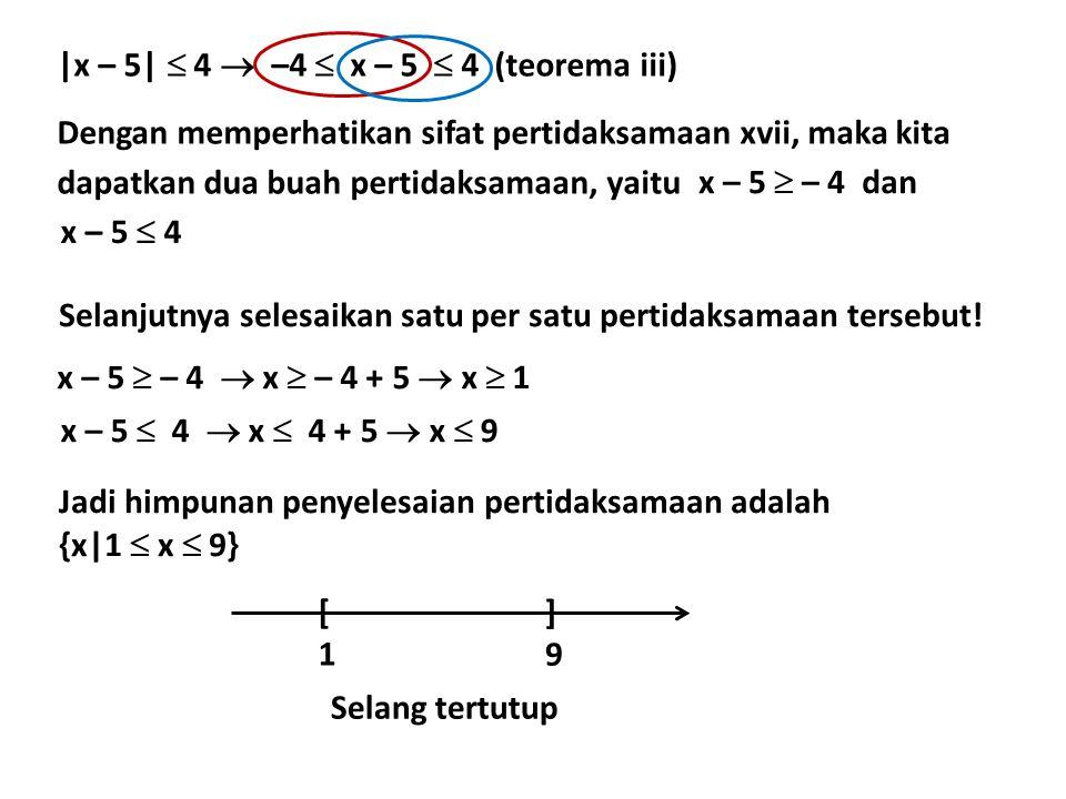 |x – 5|  4  –4  x – 5  4 (teorema iii) Dengan memperhatikan sifat pertidaksamaan xvii, maka kita dapatkan dua buah pertidaksamaan, yaitu x – 5  – 4 x – 5  4 dan Selanjutnya selesaikan satu per satu pertidaksamaan tersebut.