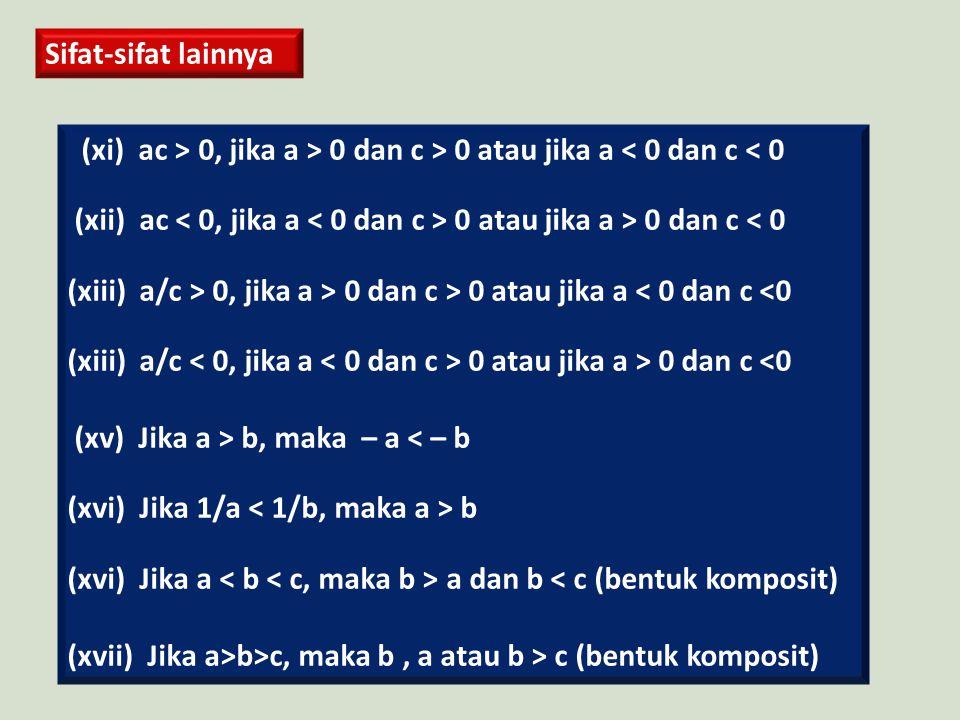 Sifat-sifat lainnya (xi) ac > 0, jika a > 0 dan c > 0 atau jika a < 0 dan c < 0 (xii) ac 0 atau jika a > 0 dan c < 0 (xiii) a/c > 0, jika a > 0 dan c > 0 atau jika a < 0 dan c <0 (xiii) a/c 0 atau jika a > 0 dan c <0 (xv) Jika a > b, maka – a < – b (xvi) Jika 1/a b (xvi) Jika a a dan b < c (bentuk komposit) (xvii) Jika a>b>c, maka b, a atau b > c (bentuk komposit)