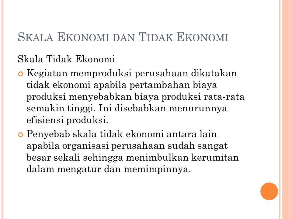 S KALA E KONOMI DAN T IDAK E KONOMI Skala Tidak Ekonomi Kegiatan memproduksi perusahaan dikatakan tidak ekonomi apabila pertambahan biaya produksi menyebabkan biaya produksi rata-rata semakin tinggi.