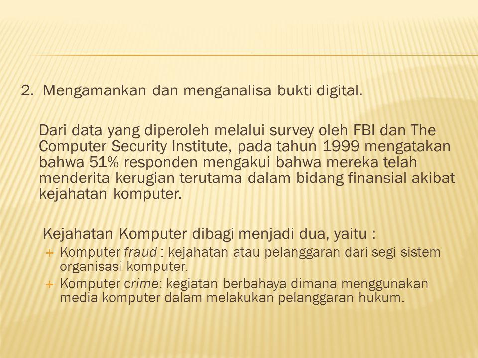 2. Mengamankan dan menganalisa bukti digital. Dari data yang diperoleh melalui survey oleh FBI dan The Computer Security Institute, pada tahun 1999 me