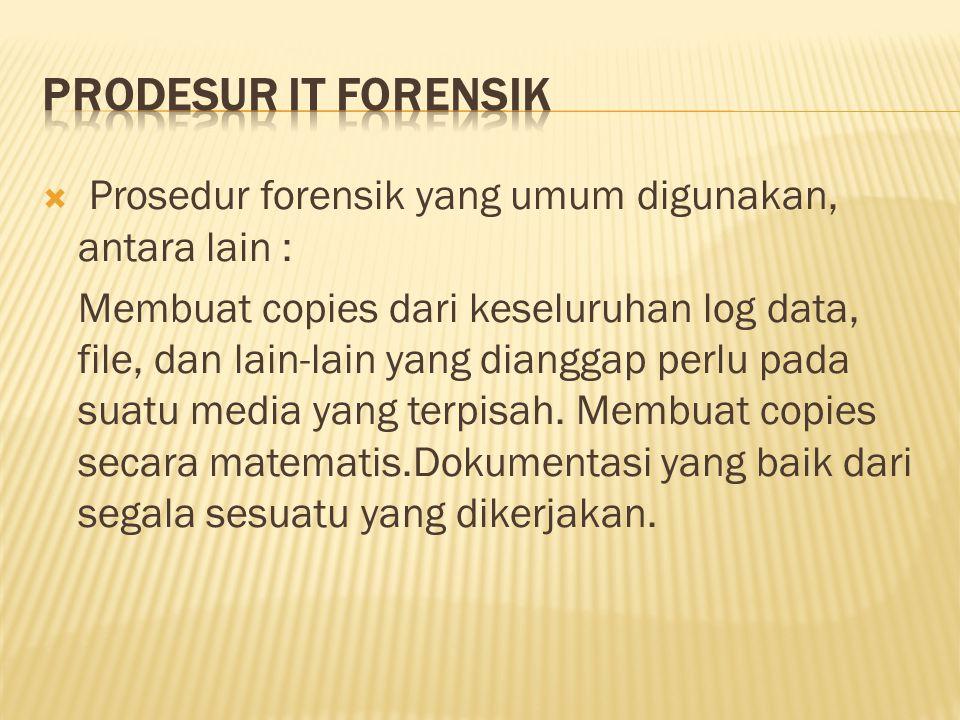  Prosedur forensik yang umum digunakan, antara lain : Membuat copies dari keseluruhan log data, file, dan lain-lain yang dianggap perlu pada suatu media yang terpisah.