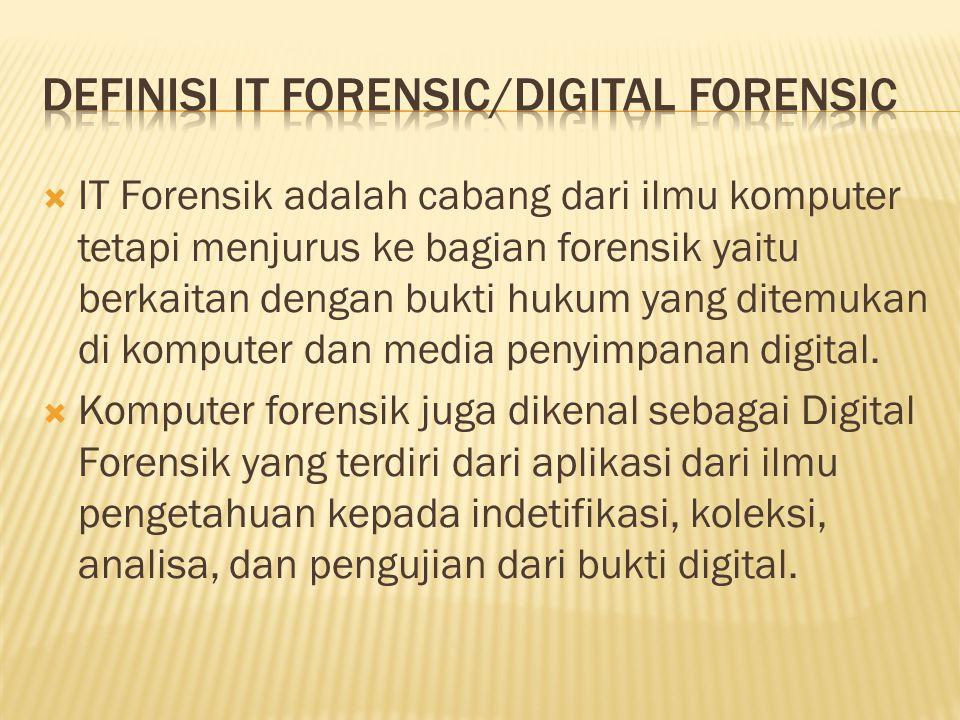  IT Forensik adalah cabang dari ilmu komputer tetapi menjurus ke bagian forensik yaitu berkaitan dengan bukti hukum yang ditemukan di komputer dan media penyimpanan digital.