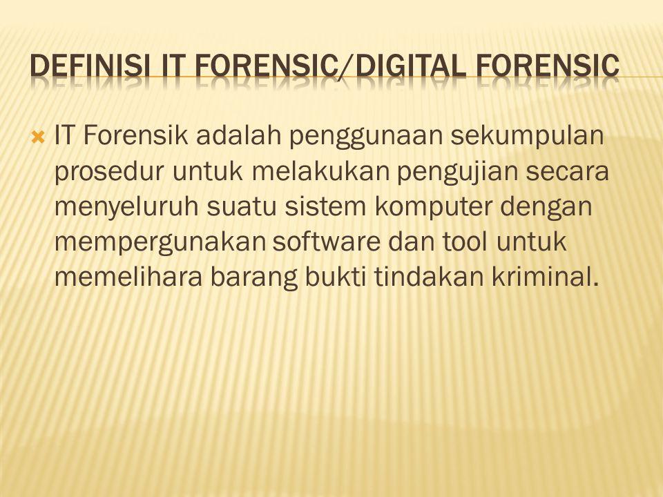  IT Forensik adalah penggunaan sekumpulan prosedur untuk melakukan pengujian secara menyeluruh suatu sistem komputer dengan mempergunakan software dan tool untuk memelihara barang bukti tindakan kriminal.
