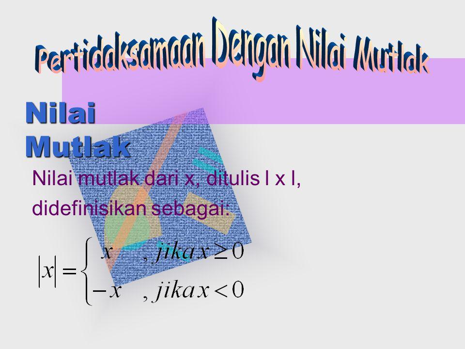 Nilai Mutlak Nilai mutlak dari x, ditulis l x l, didefinisikan sebagai: