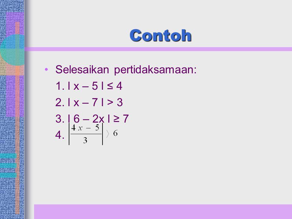 Contoh Selesaikan pertidaksamaan: 1. l x – 5 l ≤ 4 2. l x – 7 l > 3 3. l 6 – 2x l ≥ 7 4.