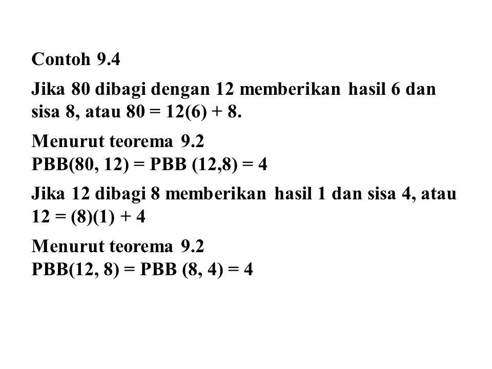 Contoh 9.4 Jika 80 dibagi dengan 12 memberikan hasil 6 dan sisa 8, atau 80 = 12(6) + 8. Menurut teorema 9.2 PBB(80, 12) = PBB (12,8) = 4 Jika 12 dibag