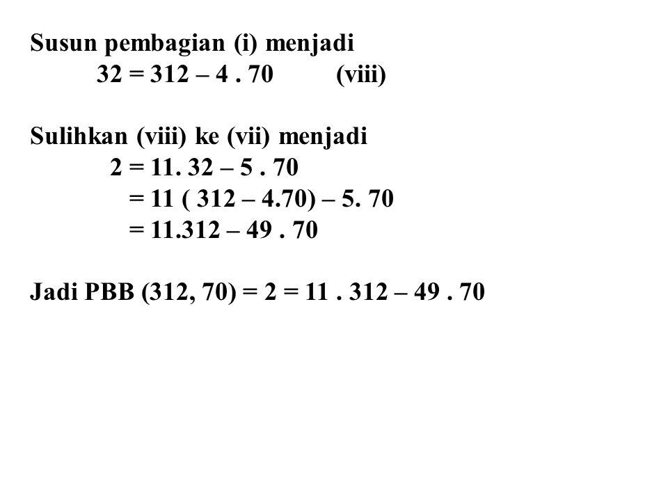 Susun pembagian (i) menjadi 32 = 312 – 4. 70 (viii) Sulihkan (viii) ke (vii) menjadi 2 = 11. 32 – 5. 70 = 11 ( 312 – 4.70) – 5. 70 = 11.312 – 49. 70 J