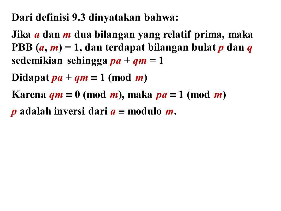 Dari definisi 9.3 dinyatakan bahwa: Jika a dan m dua bilangan yang relatif prima, maka PBB (a, m) = 1, dan terdapat bilangan bulat p dan q sedemikian sehingga pa + qm = 1 Didapat pa + qm  1 (mod m) Karena qm  0 (mod m), maka pa  1 (mod m) p adalah inversi dari a  modulo m.