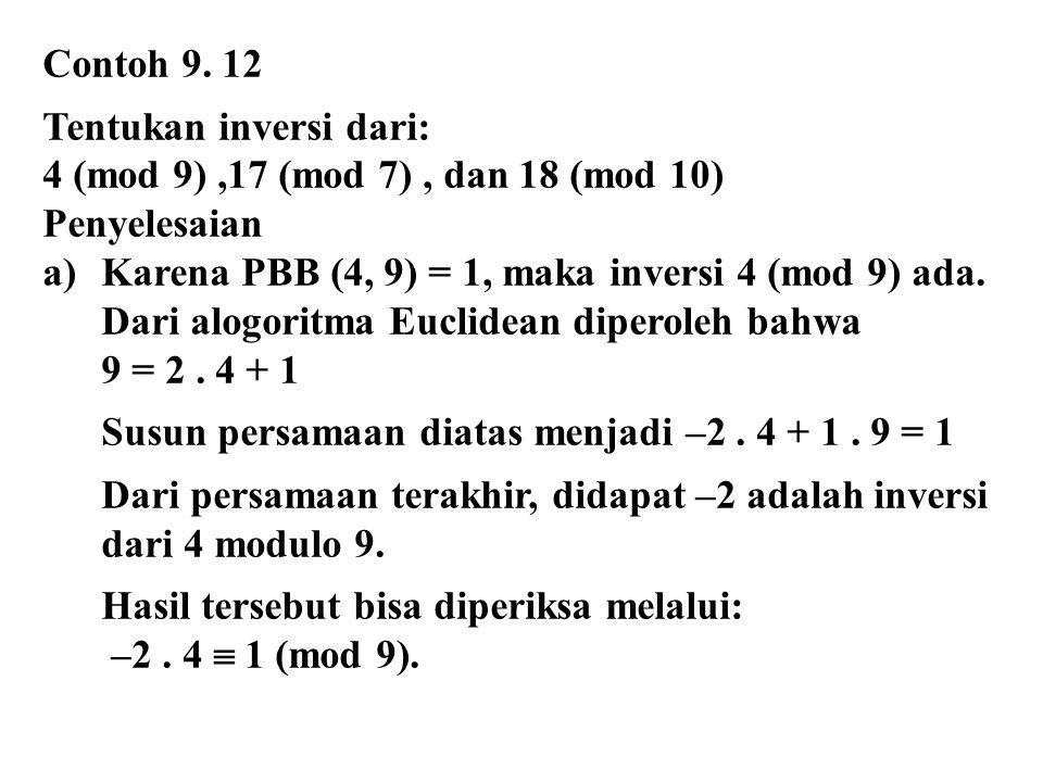 Contoh 9. 12 Tentukan inversi dari: 4 (mod 9),17 (mod 7), dan 18 (mod 10) Penyelesaian a)Karena PBB (4, 9) = 1, maka inversi 4 (mod 9) ada. Dari alogo