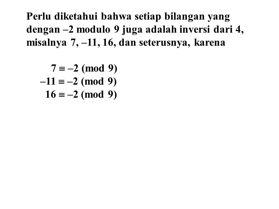 Perlu diketahui bahwa setiap bilangan yang dengan –2 modulo 9 juga adalah inversi dari 4, misalnya 7, –11, 16, dan seterusnya, karena 7  –2 (mod 9) –11  –2 (mod 9) 16  –2 (mod 9)