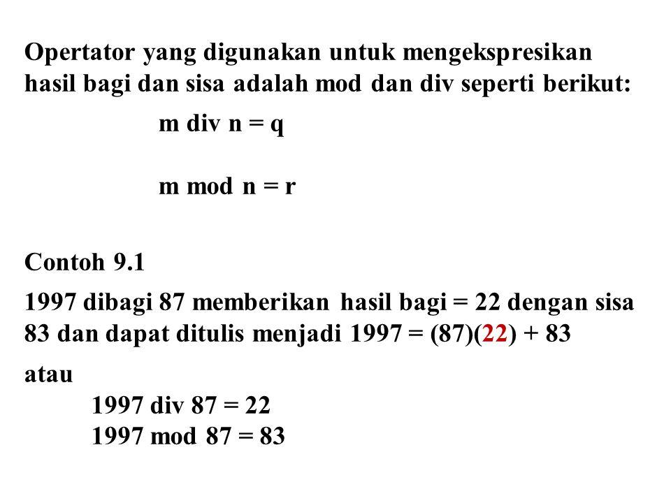 Opertator yang digunakan untuk mengekspresikan hasil bagi dan sisa adalah mod dan div seperti berikut: m div n = q m mod n = r Contoh 9.1 1997 dibagi 87 memberikan hasil bagi = 22 dengan sisa 83 dan dapat ditulis menjadi 1997 = (87)(22) + 83 atau 1997 div 87 = 22 1997 mod 87 = 83