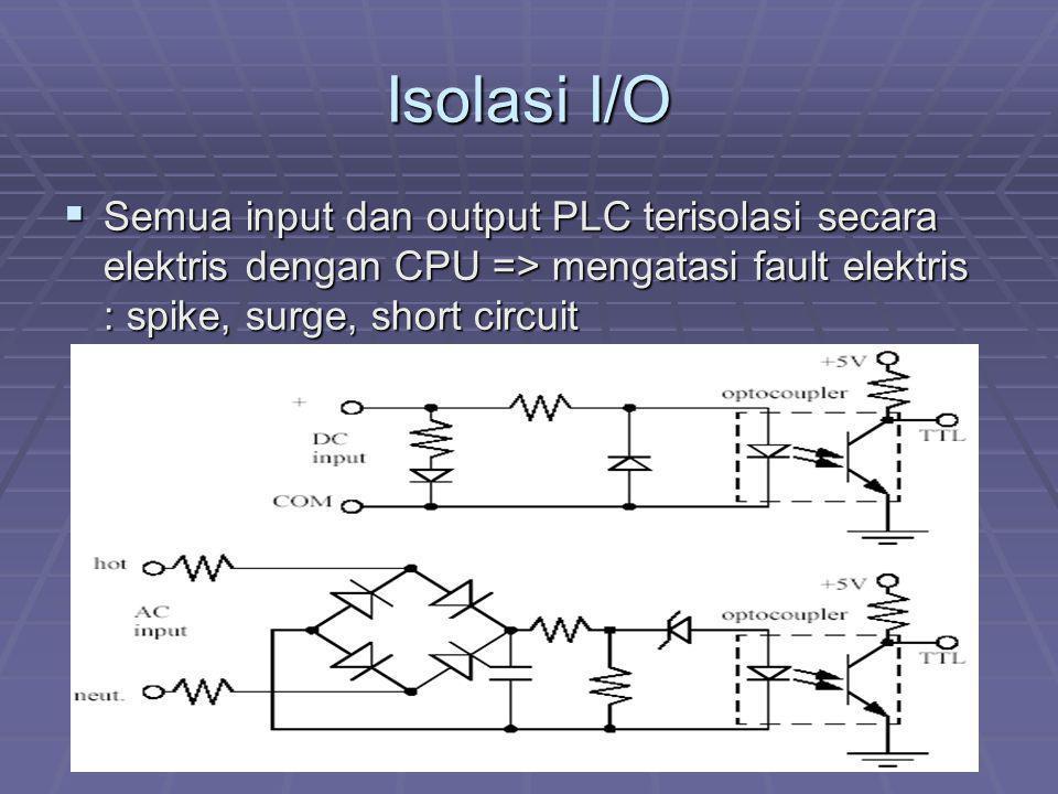 Isolasi I/O  Semua input dan output PLC terisolasi secara elektris dengan CPU => mengatasi fault elektris : spike, surge, short circuit
