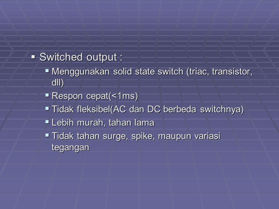  Switched output :  Menggunakan solid state switch (triac, transistor, dll)  Respon cepat(<1ms)  Tidak fleksibel(AC dan DC berbeda switchnya)  Le