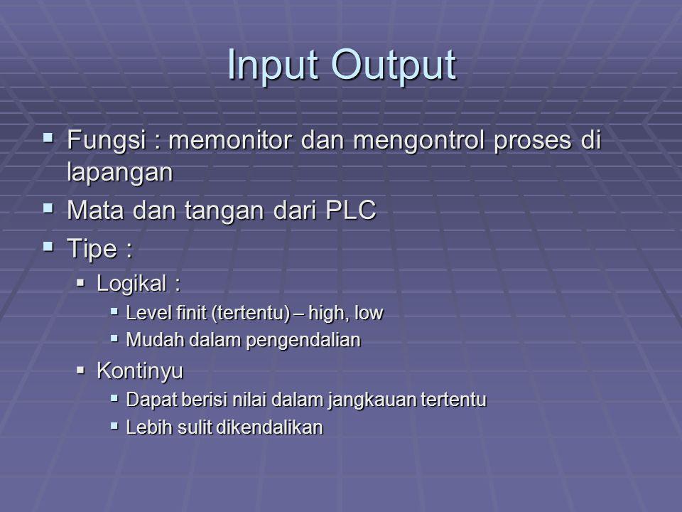 Input Output  Fungsi : memonitor dan mengontrol proses di lapangan  Mata dan tangan dari PLC  Tipe :  Logikal :  Level finit (tertentu) – high, l