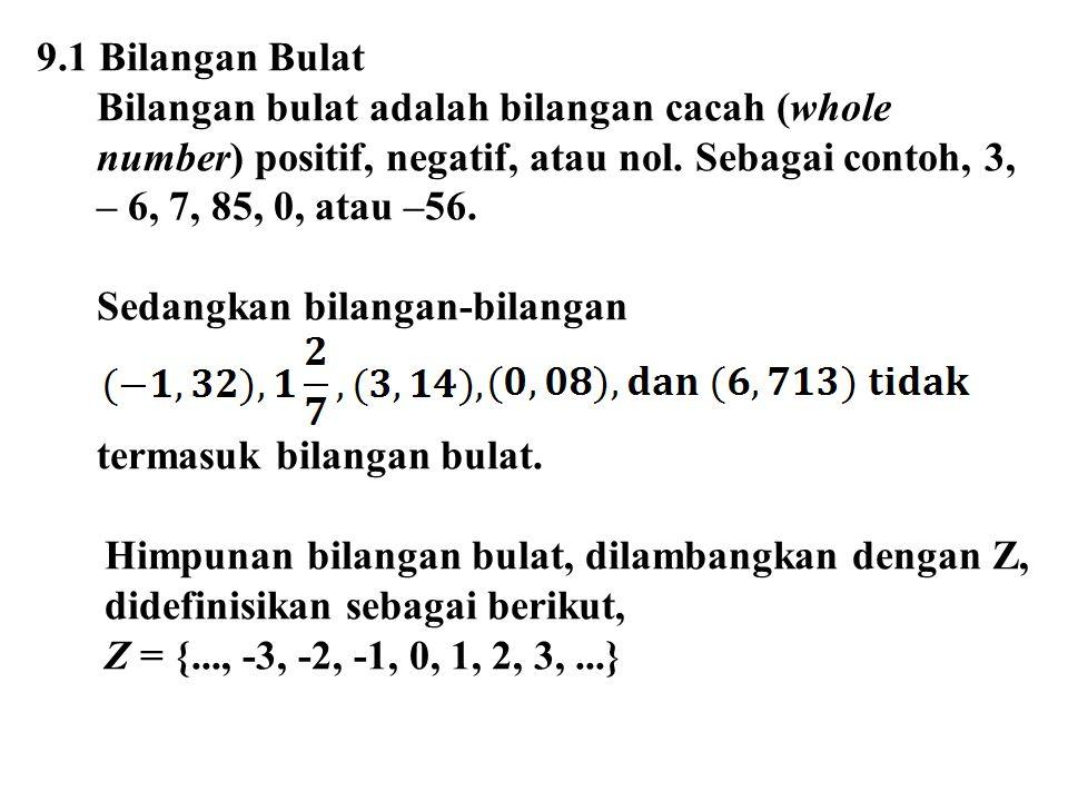 9.1 Bilangan Bulat Bilangan bulat adalah bilangan cacah (whole number) positif, negatif, atau nol. Sebagai contoh, 3, – 6, 7, 85, 0, atau –56. Sedangk