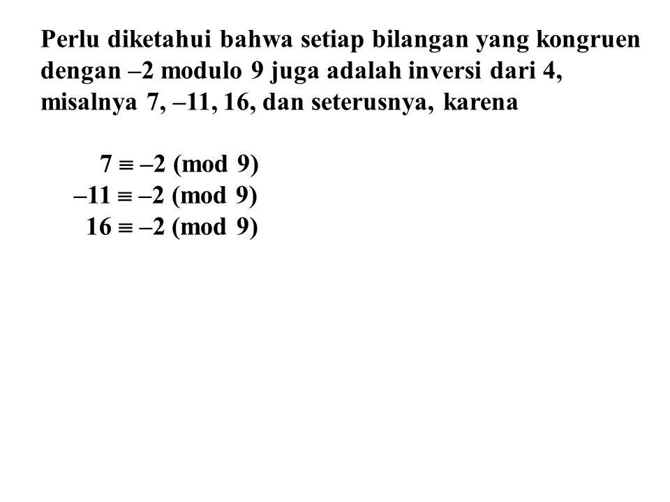 Perlu diketahui bahwa setiap bilangan yang kongruen dengan –2 modulo 9 juga adalah inversi dari 4, misalnya 7, –11, 16, dan seterusnya, karena 7  –2